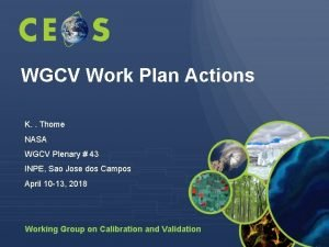 WGCV Work Plan Actions K Thome NASA WGCV