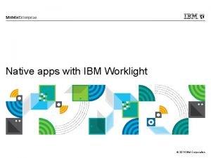 Native apps with IBM Worklight 2014 IBM Corporation