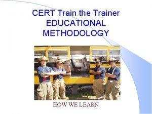 CERT Train the Trainer EDUCATIONAL METHODOLOGY HOW WE