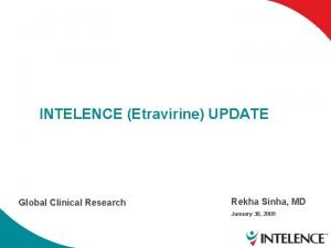 INTELENCE Etravirine UPDATE Global Clinical Research Rekha Sinha