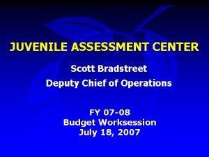 JUVENILE ASSESSMENT CENTER Scott Bradstreet Deputy Chief of