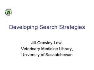 Developing Search Strategies Jill CrawleyLow Veterinary Medicine Library
