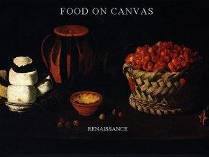 FOOD ON CANVAS RENAISSANCE The Renaissance is a