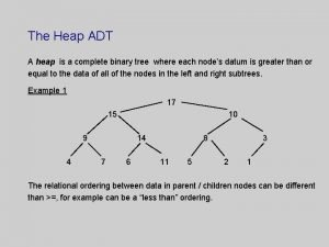 The Heap ADT A heap is a complete