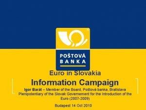 Euro in Slovakia Information Campaign Igor Bart Member