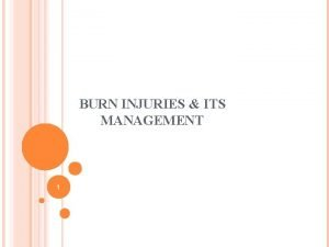 BURN INJURIES ITS MANAGEMENT 1 BURNS Burns occurs