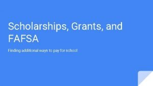 Scholarships Grants and FAFSA Finding additional ways to