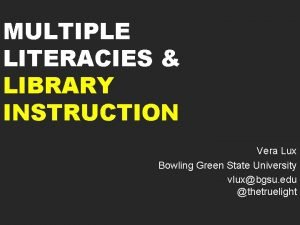 MULTIPLE LITERACIES LIBRARY INSTRUCTION Vera Lux Bowling Green