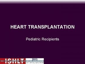 HEART TRANSPLANTATION Pediatric Recipients 2013 JHLT 2013 Oct