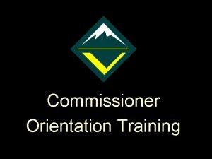 Commissioner Orientation Training Purpose of Venturing The purpose