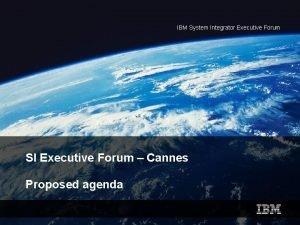 IBM System Integrator Executive Forum SI Executive Forum