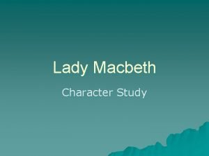 Lady Macbeth Character Study Lady Macbeth Character From
