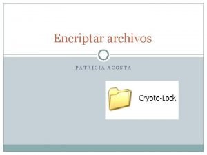 Encriptar archivos PATRICIA ACOSTA Crypto lock contiene Requerimientos