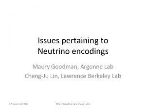 Issues pertaining to Neutrino encodings Maury Goodman Argonne