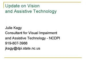 Update on Vision and Assistive Technology Julie Kagy