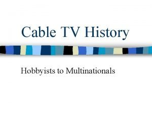Cable TV History Hobbyists to Multinationals Cable was