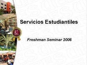 Servicios Estudiantiles Freshman Seminar 2006 Servicios Estudiantiles Consejeras