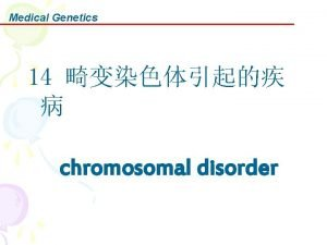 Medical Genetics 14 chromosomal disorder Medical Genetics Any