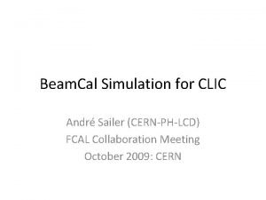 Beam Cal Simulation for CLIC Andr Sailer CERNPHLCD