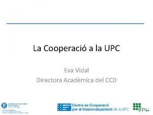 La Cooperaci a la UPC Eva Vidal Directora