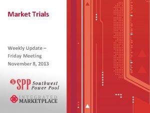 Market Trials Weekly Update Friday Meeting November 8