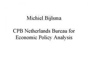 Michiel Bijlsma CPB Netherlands Bureau for Economic Policy