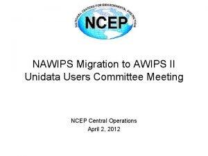 NAWIPS Migration to AWIPS II Unidata Users Committee