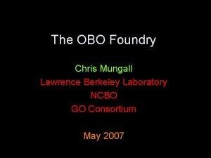 The OBO Foundry Chris Mungall Lawrence Berkeley Laboratory