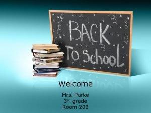 Welcome Mrs Parke 3 rd grade Room 203