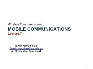 Wireless Communications MOBILE COMMUNICATIONS Lecture 7 Tanvir Ahmad