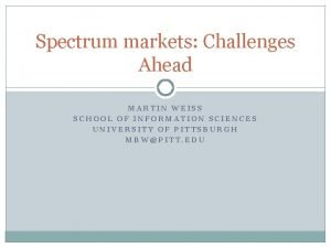 Spectrum markets Challenges Ahead MARTIN WEISS SCHOOL OF