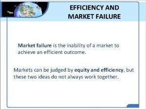 EFFICIENCY AND MARKET FAILURE Market failure is the