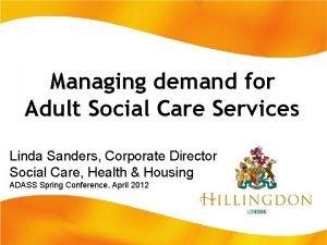 Managing demand for Adult Social Care Services Linda