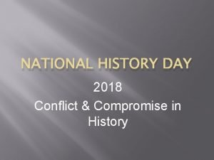 NATIONAL HISTORY DAY 2018 Conflict Compromise in History