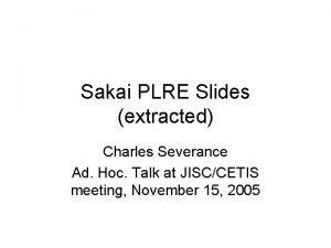 Sakai PLRE Slides extracted Charles Severance Ad Hoc