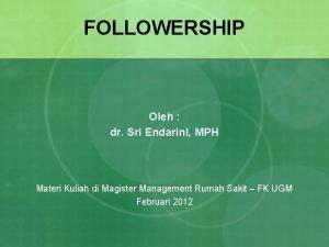 FOLLOWERSHIP Oleh dr Sri Endarini MPH Materi Kuliah