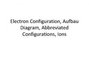 Electron Configuration Aufbau Diagram Abbreviated Configurations Ions Objective