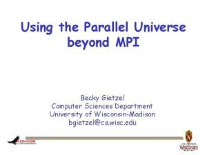 Using the Parallel Universe beyond MPI Becky Gietzel