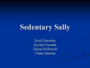 Sedentary Sally Scott Durocher Krystal Nesseth Alyssa Hollowell