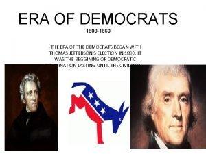 ERA OF DEMOCRATS 1800 1860 THE ERA OF