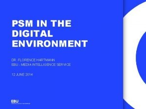 PSM IN THE DIGITAL ENVIRONMENT DR FLORENCE HARTMANN
