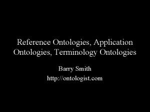 Reference Ontologies Application Ontologies Terminology Ontologies Barry Smith