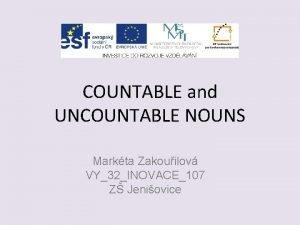 COUNTABLE and UNCOUNTABLE NOUNS Markta Zakouilov VY32INOVACE107 Z