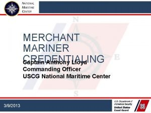 NATIONAL MARITIME CENTER MERCHANT MARINER CREDENTIALING Captain Anthony