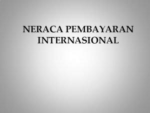 NERACA PEMBAYARAN INTERNASIONAL PENGERTIAN Neraca pembayaran internasional merupakan