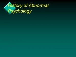 History of Abnormal Psychology Learning Objectives v Historical