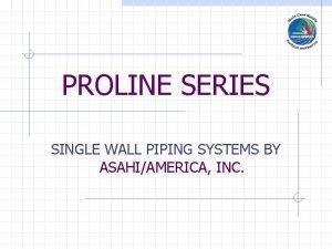 PROLINE SERIES SINGLE WALL PIPING SYSTEMS BY ASAHIAMERICA
