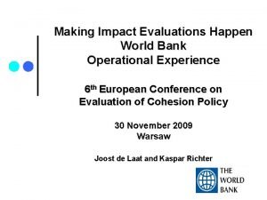 Making Impact Evaluations Happen World Bank Operational Experience
