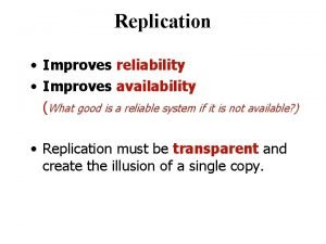 Replication Improves reliability Improves availability What good is