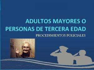 ADULTOS MAYORES O PERSONAS DE TERCERA EDAD PROCEDIMIENTOS